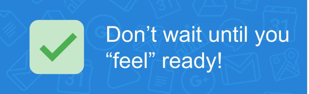 "Don't wait until you ""feel"" ready!"