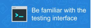 Be familiar with the testing interface